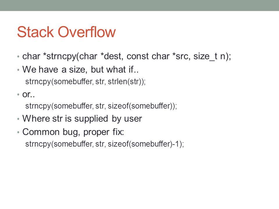 Stack Overflow char *strncpy(char *dest, const char *src, size_t n); We have a size, but what if.. strncpy(somebuffer, str, strlen(str)); or.. strncpy