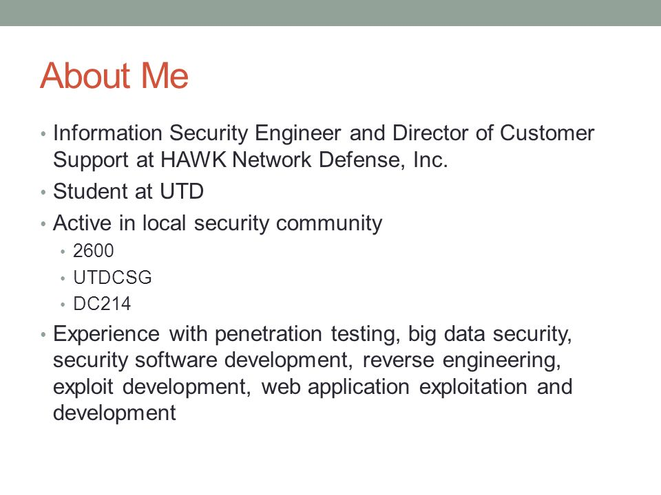 About Me Information Security Engineer and Director of Customer Support at HAWK Network Defense, Inc. Student at UTD Active in local security communit