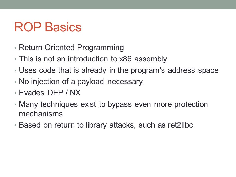 ROP Basics Return Oriented Programming This is not an introduction to x86 assembly Uses code that is already in the program's address space No injecti