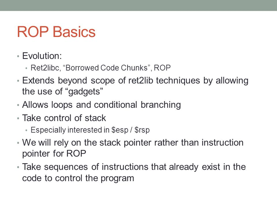 """ROP Basics Evolution: Ret2libc, """"Borrowed Code Chunks"""", ROP Extends beyond scope of ret2lib techniques by allowing the use of """"gadgets"""" Allows loops a"""