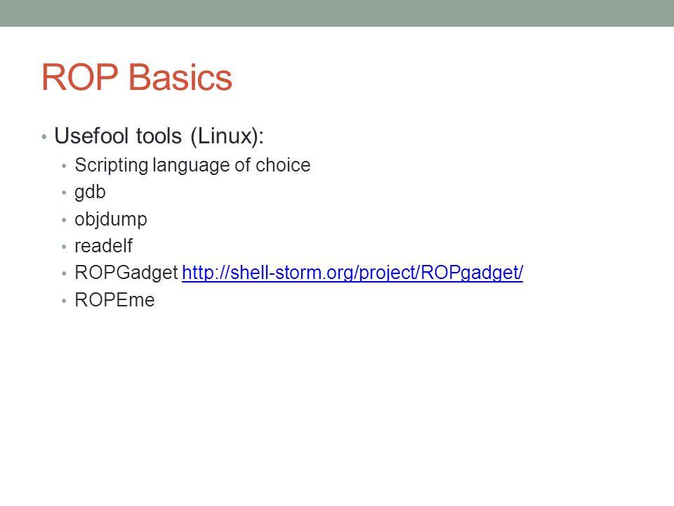 ROP Basics Usefool tools (Linux): Scripting language of choice gdb objdump readelf ROPGadget http://shell-storm.org/project/ROPgadget/http://shell-sto