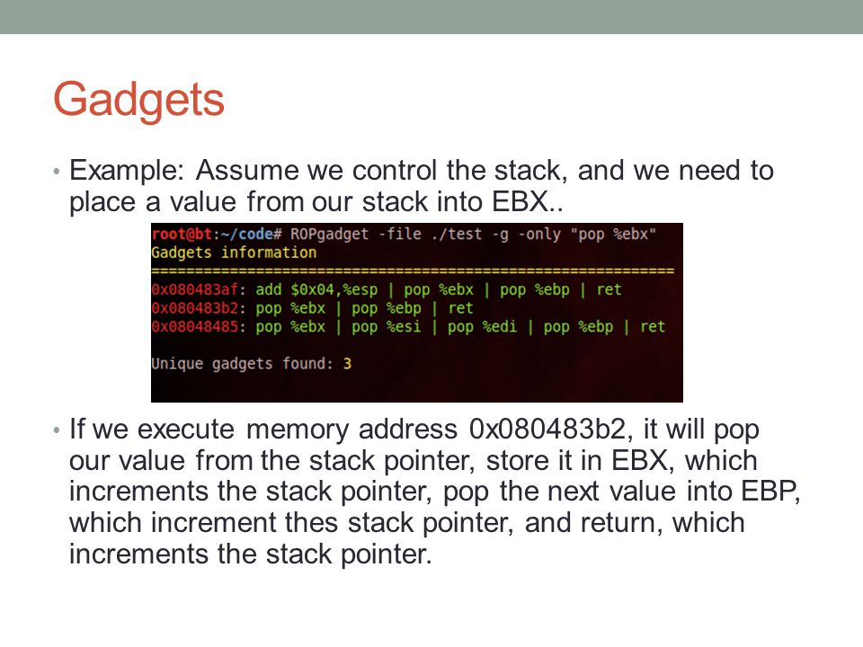 Gadgets Example: Assume we control the stack, and we need to place a value from our stack into EBX.. If we execute memory address 0x080483b2, it will
