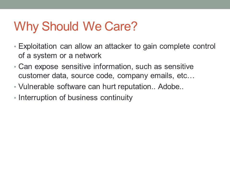 Why Should We Care? Exploitation can allow an attacker to gain complete control of a system or a network Can expose sensitive information, such as sen
