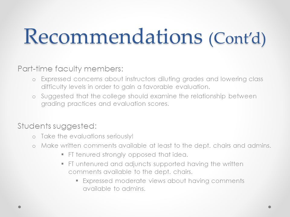 Recommendations (Cont'd) Part-time faculty members: o Expressed concerns about instructors diluting grades and lowering class difficulty levels in order to gain a favorable evaluation.