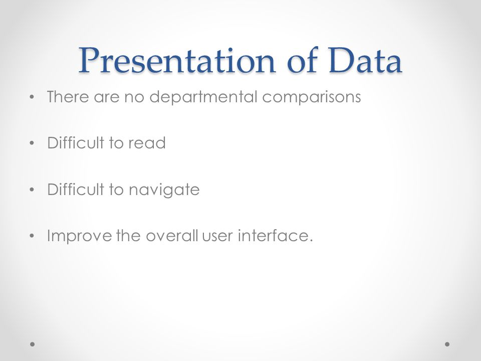 Presentation of Data There are no departmental comparisons Difficult to read Difficult to navigate Improve the overall user interface.
