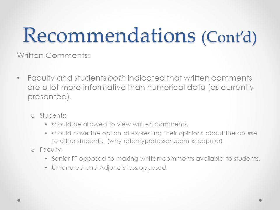 Recommendations (Cont'd) Written Comments: Faculty and students both indicated that written comments are a lot more informative than numerical data (as currently presented).