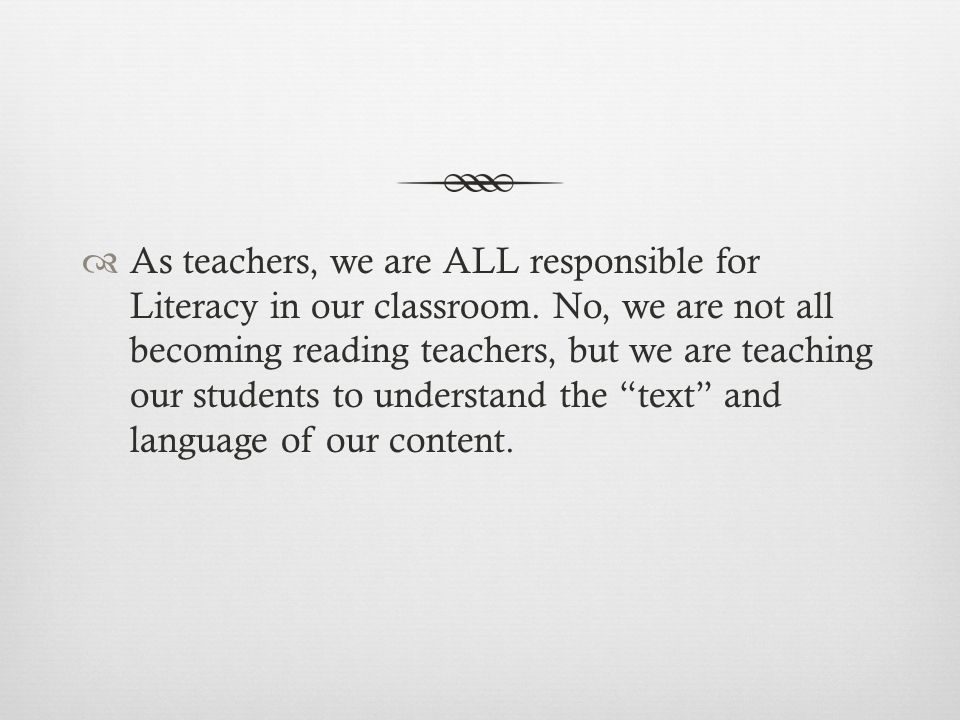  As teachers, we are ALL responsible for Literacy in our classroom. No, we are not all becoming reading teachers, but we are teaching our students to