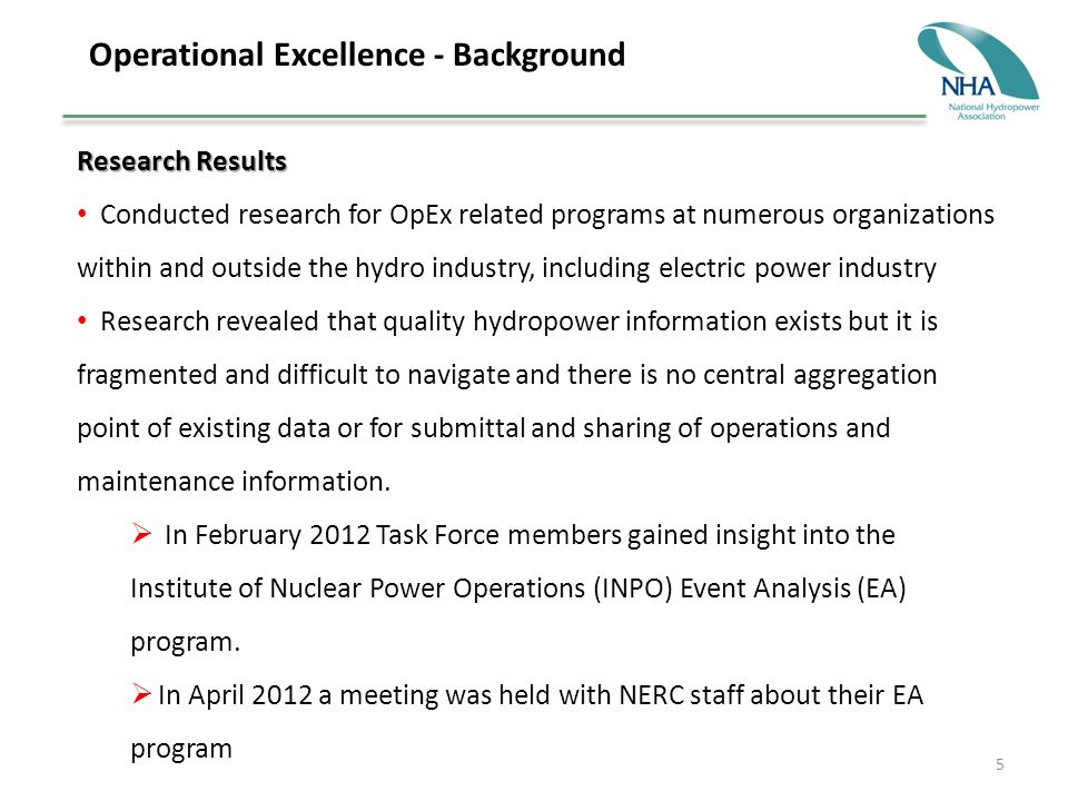 5 Operational Excellence - Background Research Results Conducted research for OpEx related programs at numerous organizations within and outside the hydro industry, including electric power industry Research revealed that quality hydropower information exists but it is fragmented and difficult to navigate and there is no central aggregation point of existing data or for submittal and sharing of operations and maintenance information.