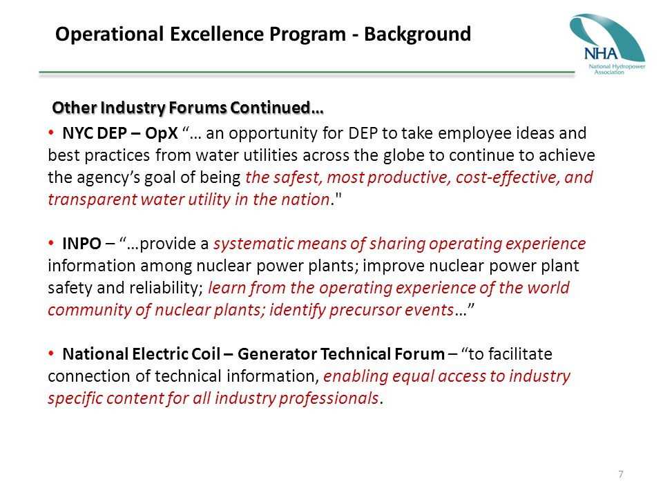 7 Operational Excellence Program - Background Other Industry Forums Continued… Other Industry Forums Continued… NYC DEP – OpX … an opportunity for DEP to take employee ideas and best practices from water utilities across the globe to continue to achieve the agency's goal of being the safest, most productive, cost-effective, and transparent water utility in the nation. INPO – …provide a systematic means of sharing operating experience information among nuclear power plants; improve nuclear power plant safety and reliability; learn from the operating experience of the world community of nuclear plants; identify precursor events… National Electric Coil – Generator Technical Forum – to facilitate connection of technical information, enabling equal access to industry specific content for all industry professionals.