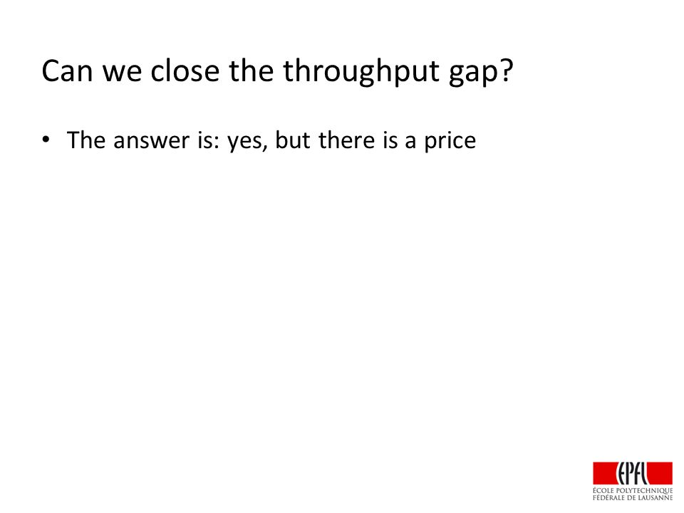 Can we close the throughput gap The answer is: yes, but there is a price
