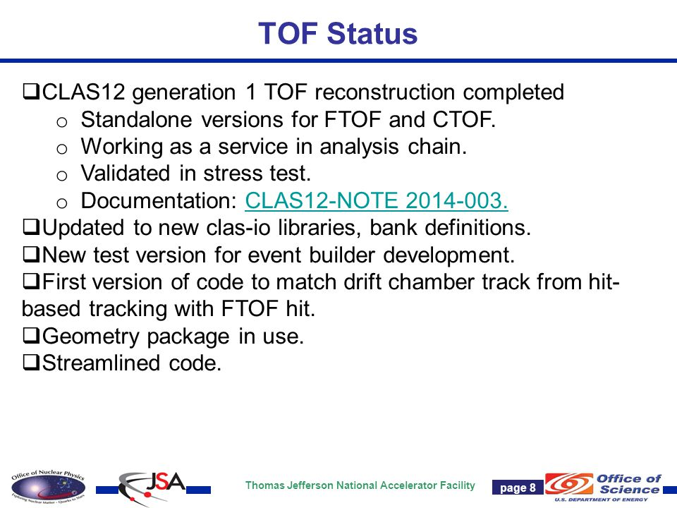 Thomas Jefferson National Accelerator Facility Page 7 TOF Status page 8  CLAS12 generation 1 TOF reconstruction completed o Standalone versions for F