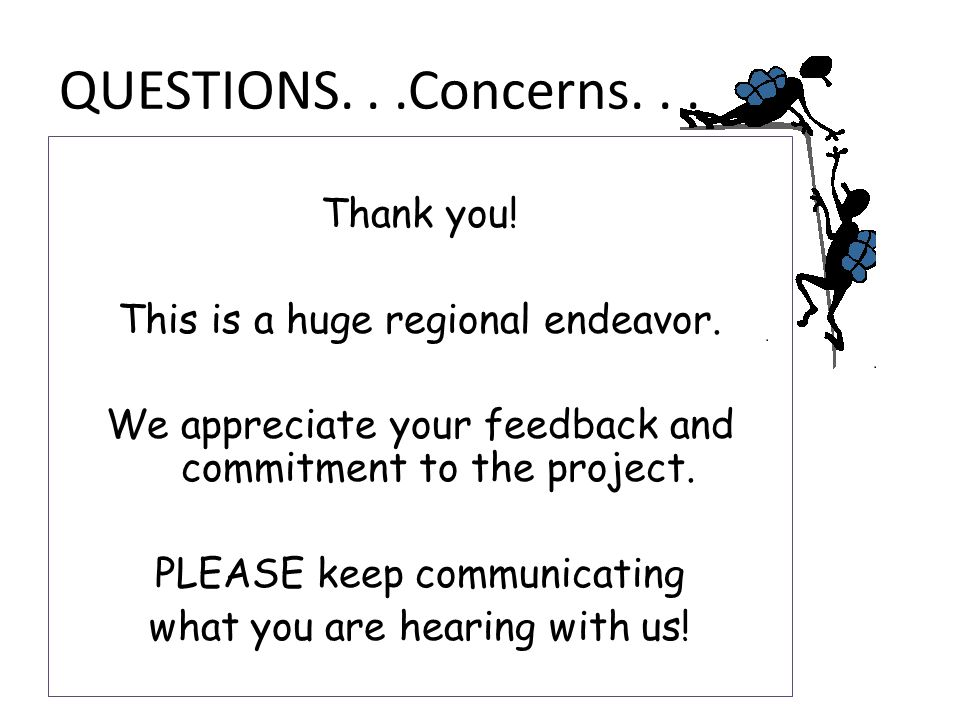 QUESTIONS...Concerns... Thank you! This is a huge regional endeavor. We appreciate your feedback and commitment to the project. PLEASE keep communicat