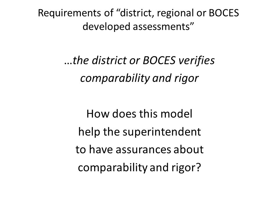 "Requirements of ""district, regional or BOCES developed assessments"" …the district or BOCES verifies comparability and rigor How does this model help t"
