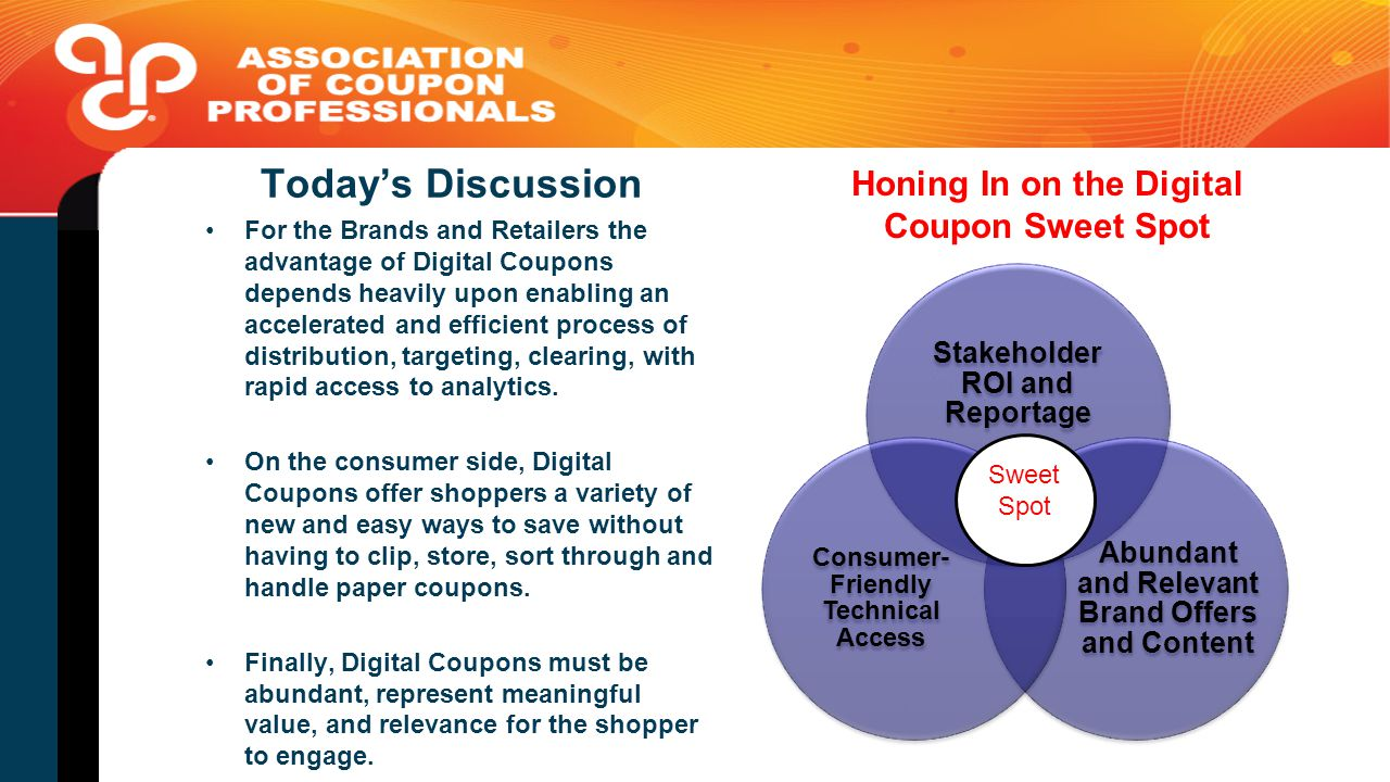 Today's Discussion For the Brands and Retailers the advantage of Digital Coupons depends heavily upon enabling an accelerated and efficient process of distribution, targeting, clearing, with rapid access to analytics.