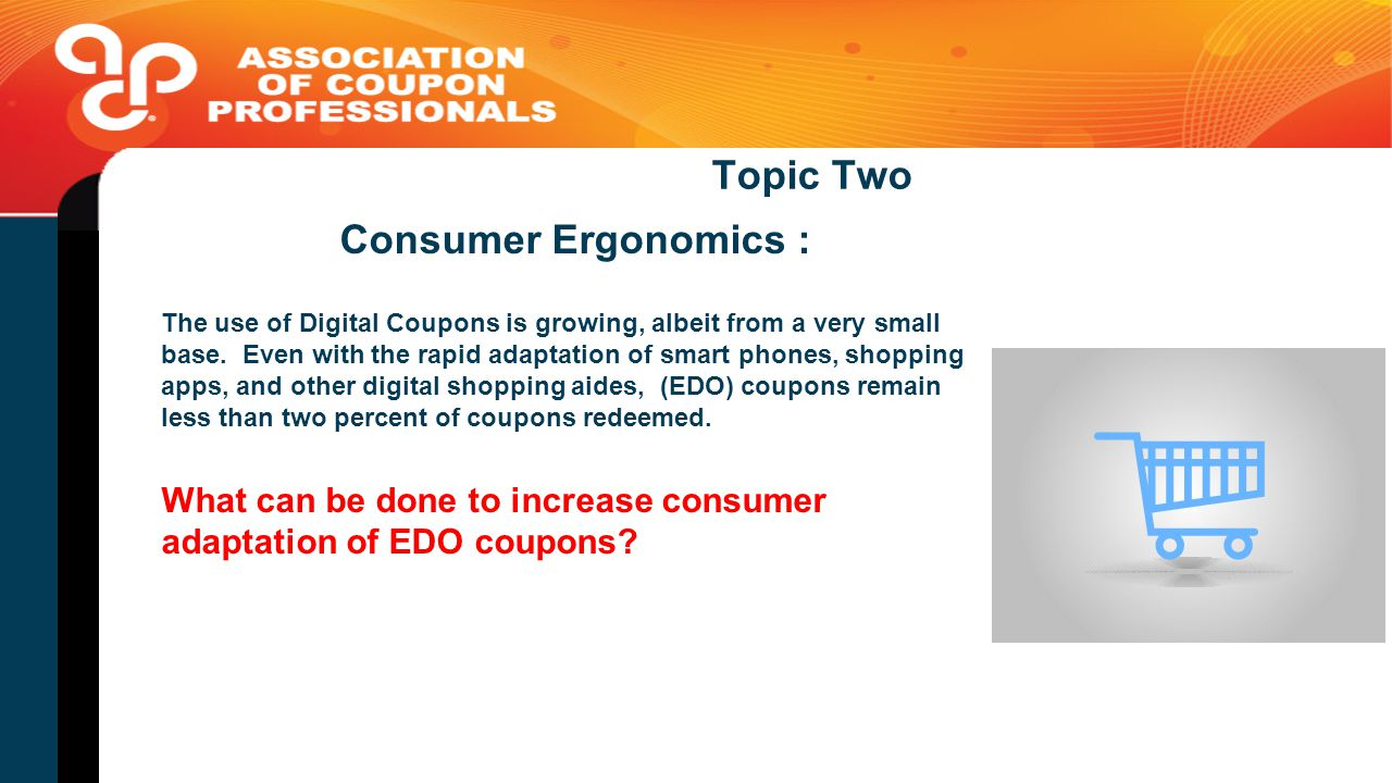 Topic Two Consumer Ergonomics : The use of Digital Coupons is growing, albeit from a very small base.
