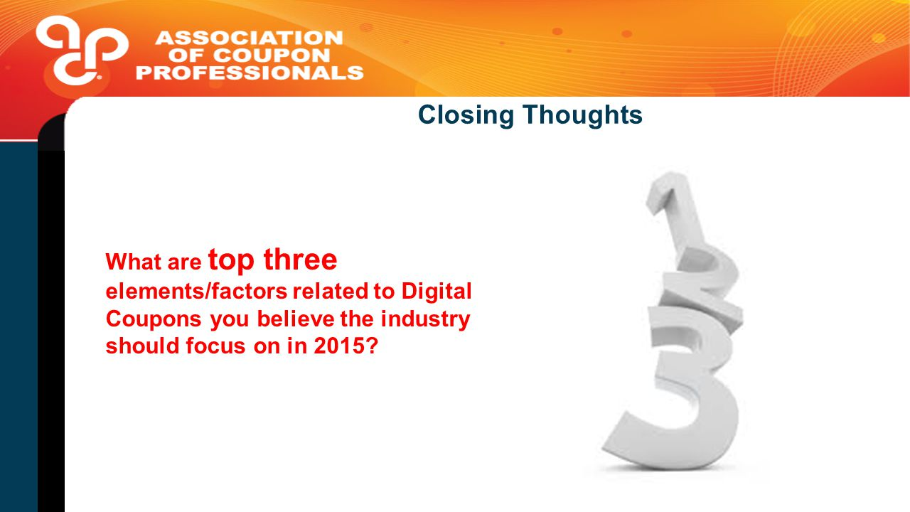 Closing Thoughts What are top three elements/factors related to Digital Coupons you believe the industry should focus on in 2015?