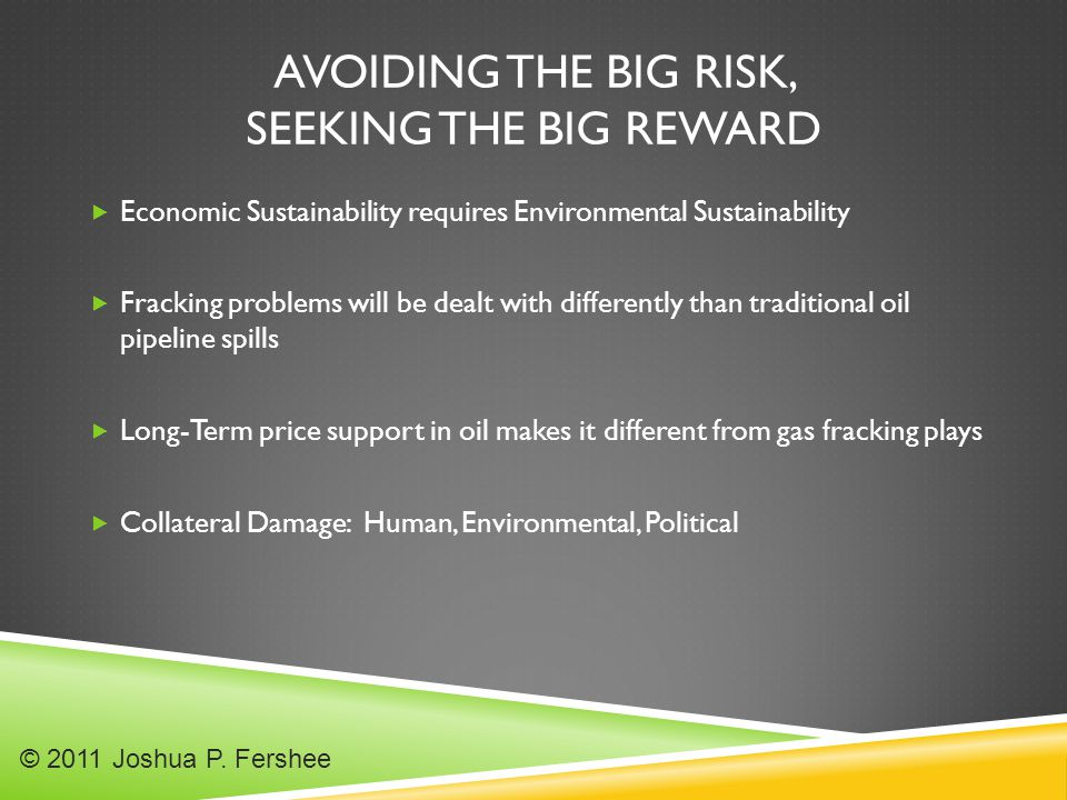 AVOIDING THE BIG RISK, SEEKING THE BIG REWARD  Economic Sustainability requires Environmental Sustainability  Fracking problems will be dealt with differently than traditional oil pipeline spills  Long-Term price support in oil makes it different from gas fracking plays  Collateral Damage: Human, Environmental, Political © 2011 Joshua P.