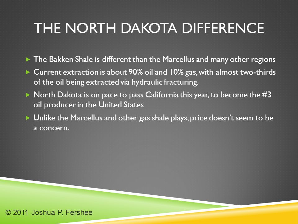 THE NORTH DAKOTA DIFFERENCE  The Bakken Shale is different than the Marcellus and many other regions  Current extraction is about 90% oil and 10% gas, with almost two-thirds of the oil being extracted via hydraulic fracturing.