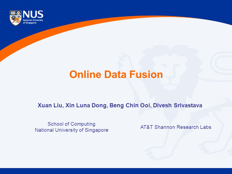 Online Data Fusion School of Computing National University of Singapore AT&T Shannon Research Labs Xuan Liu, Xin Luna Dong, Beng Chin Ooi, Divesh Sriv
