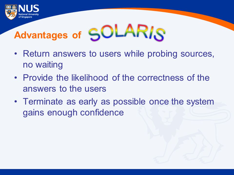 Advantages of Return answers to users while probing sources, no waiting Provide the likelihood of the correctness of the answers to the users Terminat