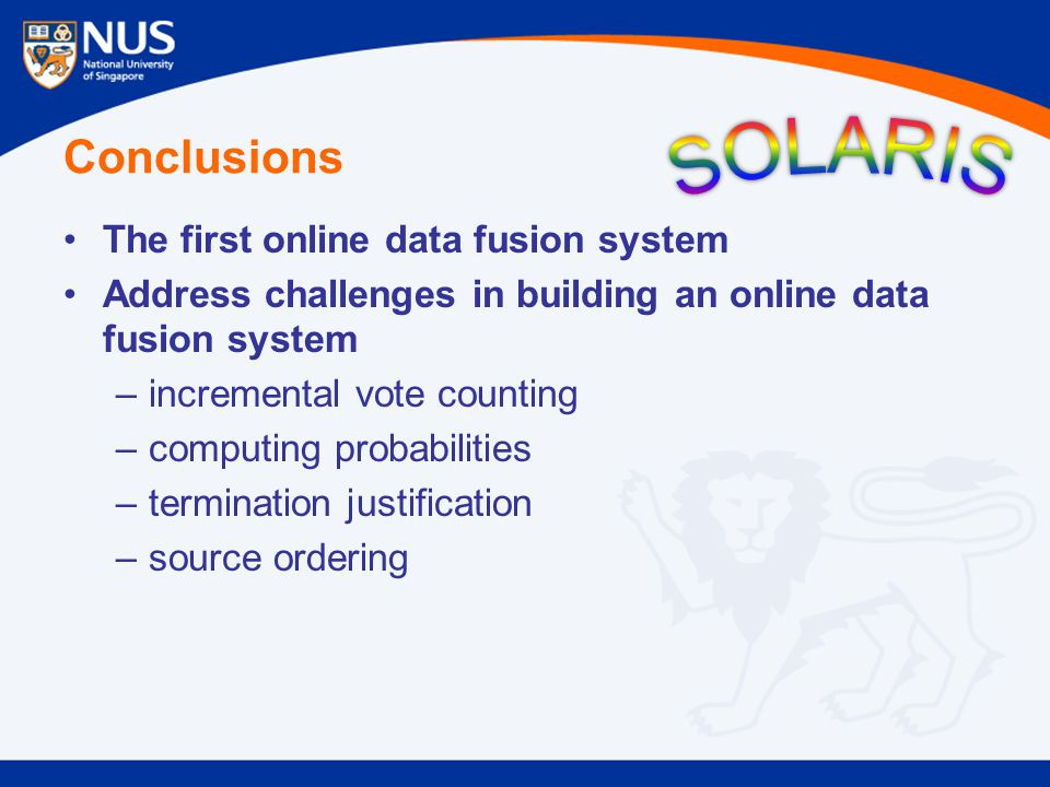 Conclusions The first online data fusion system Address challenges in building an online data fusion system –incremental vote counting –computing probabilities –termination justification –source ordering