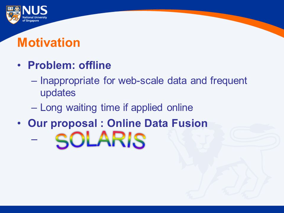 Motivation Problem: offline –Inappropriate for web-scale data and frequent updates –Long waiting time if applied online Our proposal : Online Data Fus