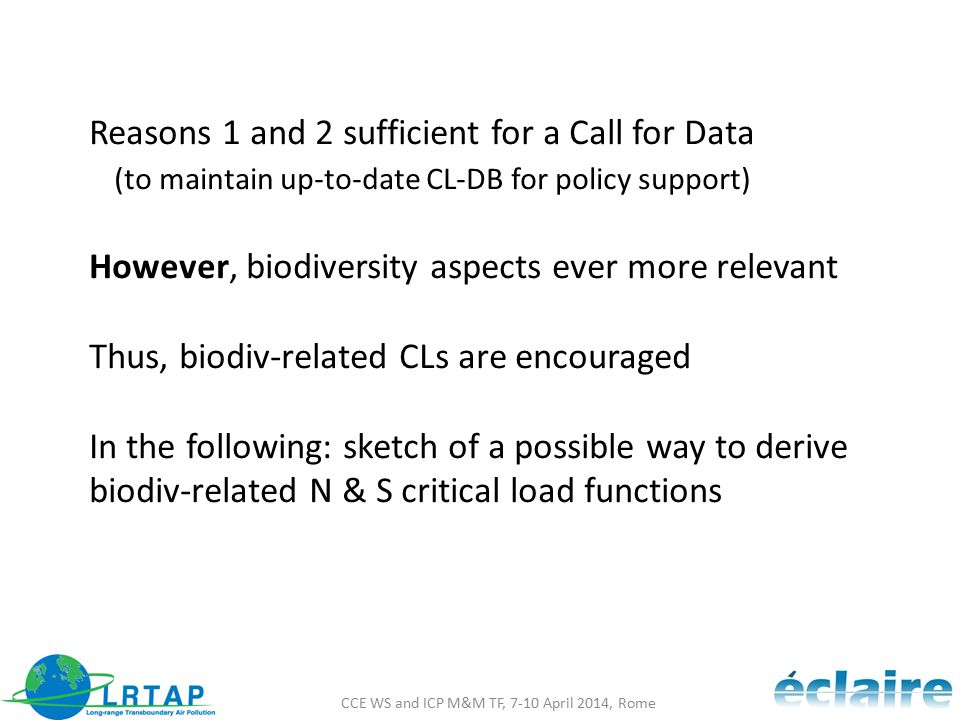 CCE WS and ICP M&M TF, 7-10 April 2014, Rome Reasons 1 and 2 sufficient for a Call for Data (to maintain up-to-date CL-DB for policy support) However, biodiversity aspects ever more relevant Thus, biodiv-related CLs are encouraged In the following: sketch of a possible way to derive biodiv-related N & S critical load functions
