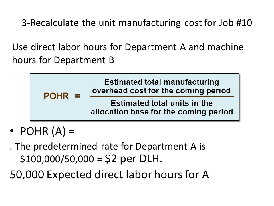 3-Recalculate the unit manufacturing cost for Job #10 POHR (A) =. The predetermined rate for Department A is $100,000/50,000 = $2 per DLH. 50,000 Expe