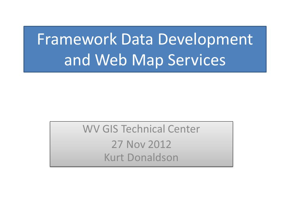 Framework Data Development and Web Map Services WV GIS Technical Center 27 Nov 2012 Kurt Donaldson WV GIS Technical Center 27 Nov 2012 Kurt Donaldson