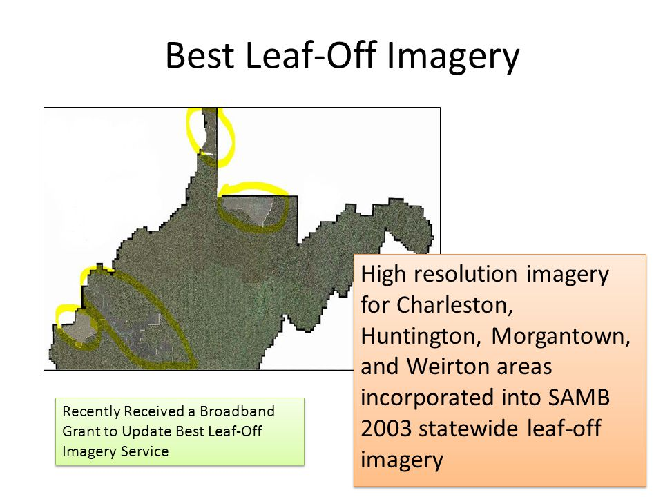 Best Leaf-Off Imagery High resolution imagery for Charleston, Huntington, Morgantown, and Weirton areas incorporated into SAMB 2003 statewide leaf - off imagery Recently Received a Broadband Grant to Update Best Leaf-Off Imagery Service