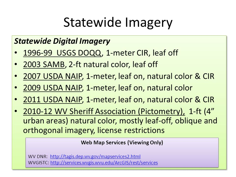 Statewide Imagery Statewide Digital Imagery 1996-99 USGS DOQQ, 1-meter CIR, leaf off 2003 SAMB, 2-ft natural color, leaf off 2007 USDA NAIP, 1-meter, leaf on, natural color & CIR 2009 USDA NAIP, 1-meter, leaf on, natural color 2011 USDA NAIP, 1-meter, leaf on, natural color & CIR 2010-12 WV Sheriff Association (Pictometry), 1-ft (4 urban areas) natural color, mostly leaf-off, oblique and orthogonal imagery, license restrictions Statewide Digital Imagery 1996-99 USGS DOQQ, 1-meter CIR, leaf off 2003 SAMB, 2-ft natural color, leaf off 2007 USDA NAIP, 1-meter, leaf on, natural color & CIR 2009 USDA NAIP, 1-meter, leaf on, natural color 2011 USDA NAIP, 1-meter, leaf on, natural color & CIR 2010-12 WV Sheriff Association (Pictometry), 1-ft (4 urban areas) natural color, mostly leaf-off, oblique and orthogonal imagery, license restrictions Web Map Services (Viewing Only) WV DNR: http://tagis.dep.wv.gov/mapservices2.htmlhttp://tagis.dep.wv.gov/mapservices2.html WVGISTC: http://services.wvgis.wvu.edu/ArcGIS/rest/serviceshttp://services.wvgis.wvu.edu/ArcGIS/rest/services Web Map Services (Viewing Only) WV DNR: http://tagis.dep.wv.gov/mapservices2.htmlhttp://tagis.dep.wv.gov/mapservices2.html WVGISTC: http://services.wvgis.wvu.edu/ArcGIS/rest/serviceshttp://services.wvgis.wvu.edu/ArcGIS/rest/services