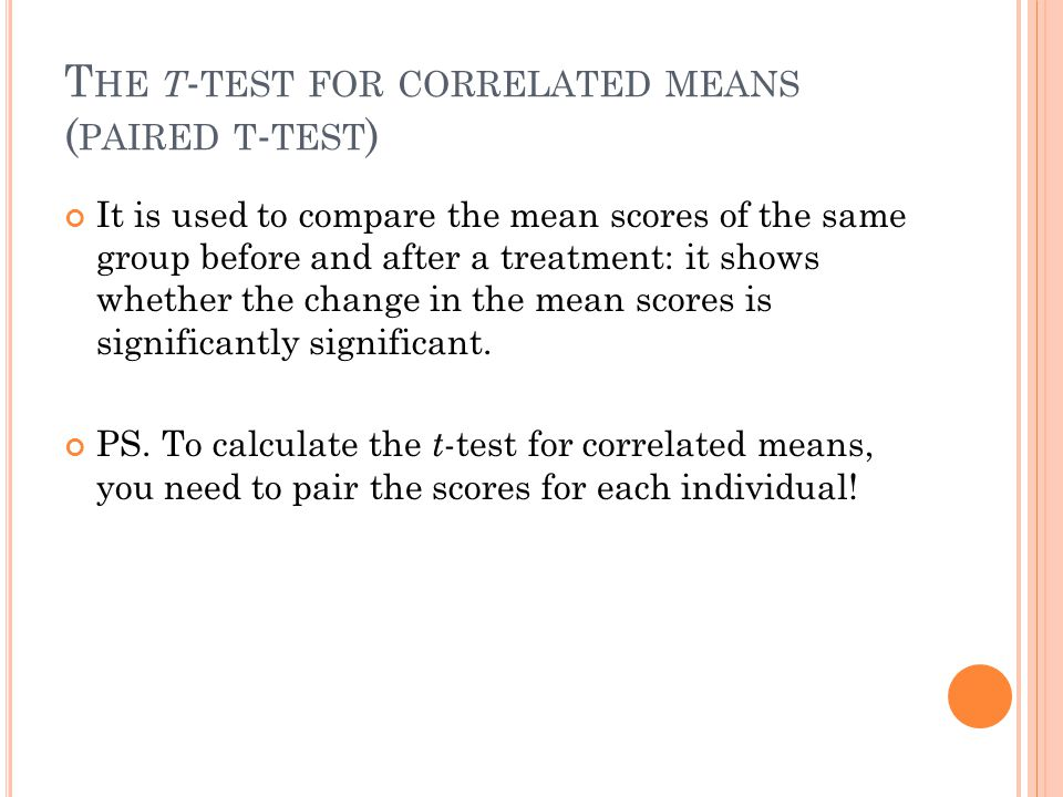 T HE T - TEST FOR CORRELATED MEANS ( PAIRED T - TEST ) It is used to compare the mean scores of the same group before and after a treatment: it shows whether the change in the mean scores is significantly significant.