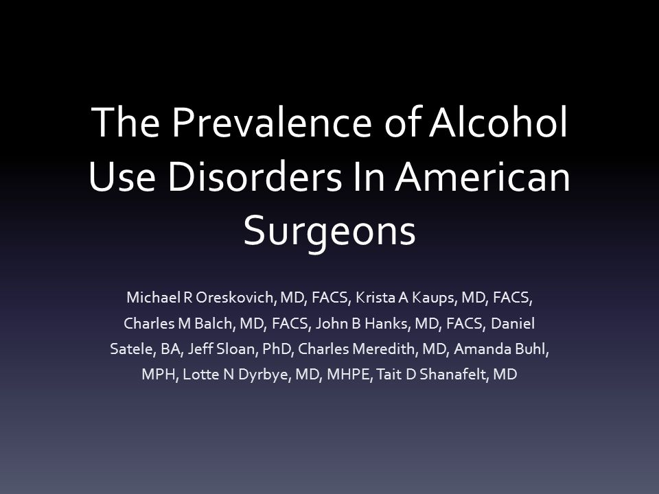 The Prevalence of Alcohol Use Disorders In American Surgeons Michael R Oreskovich, MD, FACS, Krista A Kaups, MD, FACS, Charles M Balch, MD, FACS, John B Hanks, MD, FACS, Daniel Satele, BA, Jeff Sloan, PhD, Charles Meredith, MD, Amanda Buhl, MPH, Lotte N Dyrbye, MD, MHPE, Tait D Shanafelt, MD