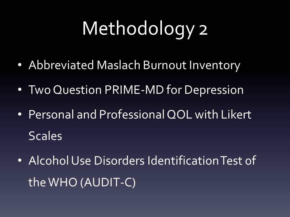 Methodology 2 Abbreviated Maslach Burnout Inventory Two Question PRIME-MD for Depression Personal and Professional QOL with Likert Scales Alcohol Use Disorders Identification Test of the WHO (AUDIT-C)