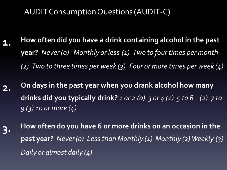 AUDIT Consumption Questions (AUDIT-C) 1. How often did you have a drink containing alcohol in the past year? Never (0) Monthly or less (1) Two to four