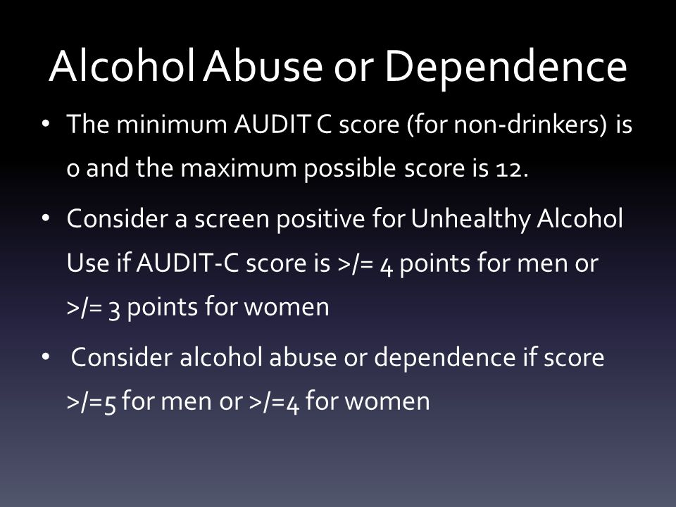 Alcohol Abuse or Dependence The minimum AUDIT C score (for non-drinkers) is 0 and the maximum possible score is 12.