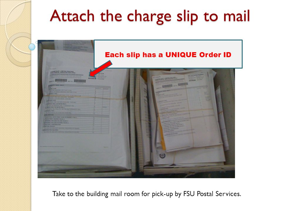 Attach the charge slip to mail Take to the building mail room for pick-up by FSU Postal Services.