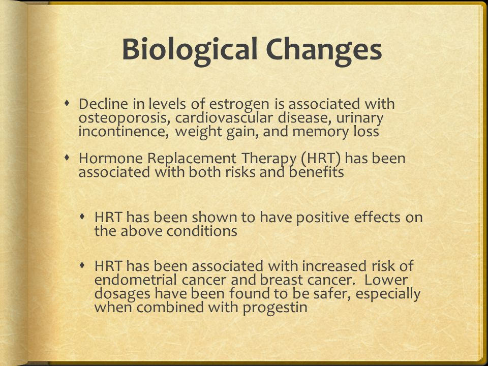 Biological Changes  Decline in levels of estrogen is associated with osteoporosis, cardiovascular disease, urinary incontinence, weight gain, and mem