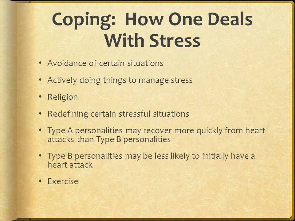Coping: How One Deals With Stress  Avoidance of certain situations  Actively doing things to manage stress  Religion  Redefining certain stressful