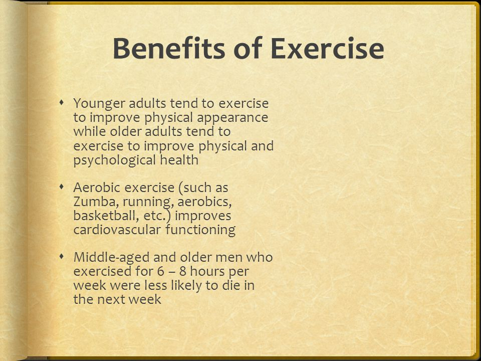 Benefits of Exercise  Younger adults tend to exercise to improve physical appearance while older adults tend to exercise to improve physical and psyc