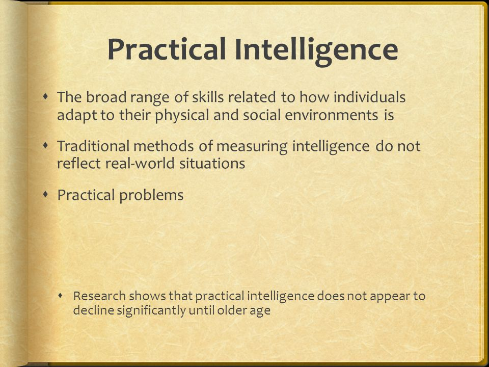 Practical Intelligence  The broad range of skills related to how individuals adapt to their physical and social environments is  Traditional methods