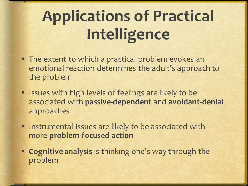 Applications of Practical Intelligence  The extent to which a practical problem evokes an emotional reaction determines the adult's approach to the p