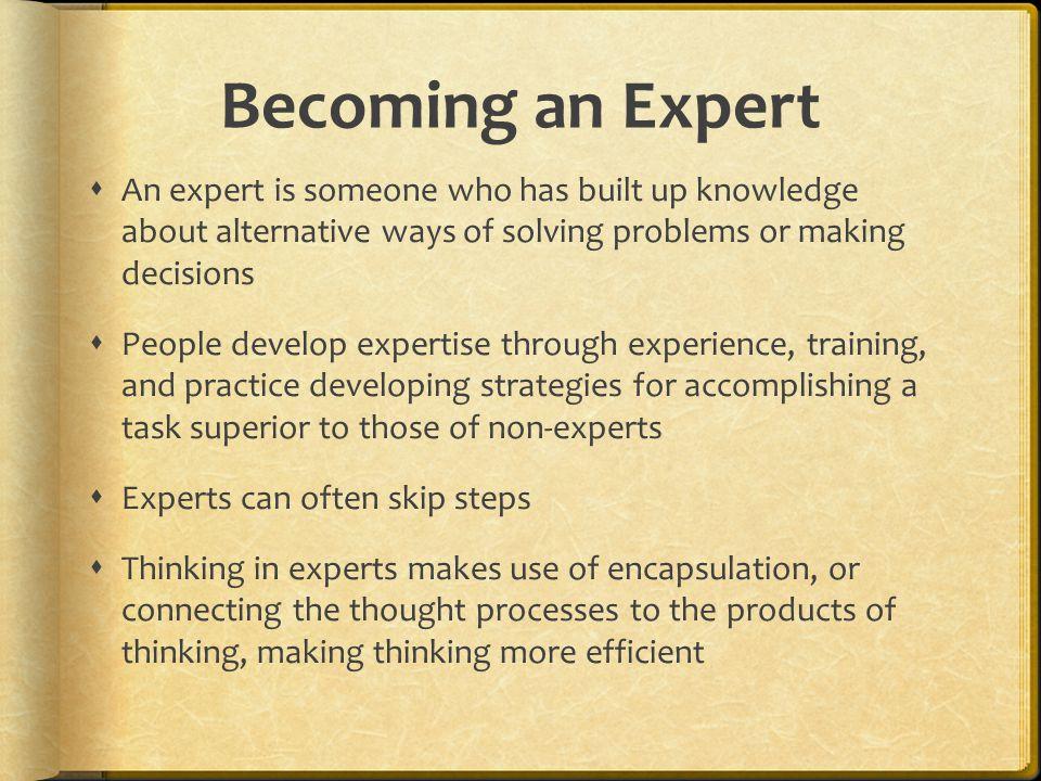 Becoming an Expert  An expert is someone who has built up knowledge about alternative ways of solving problems or making decisions  People develop e