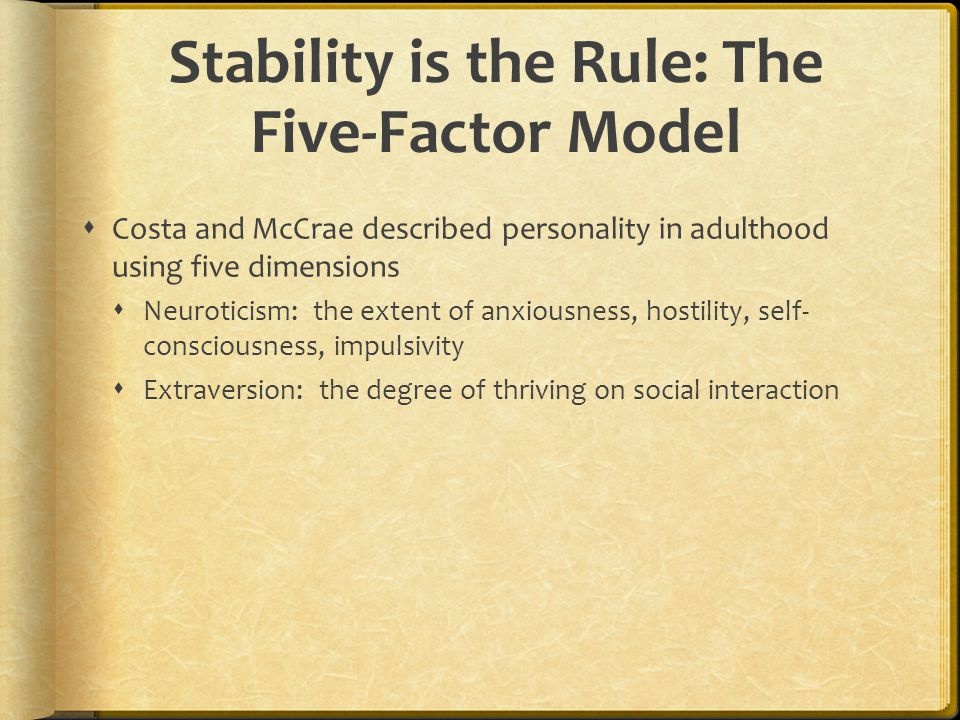 Stability is the Rule: The Five-Factor Model  Costa and McCrae described personality in adulthood using five dimensions  Neuroticism: the extent of