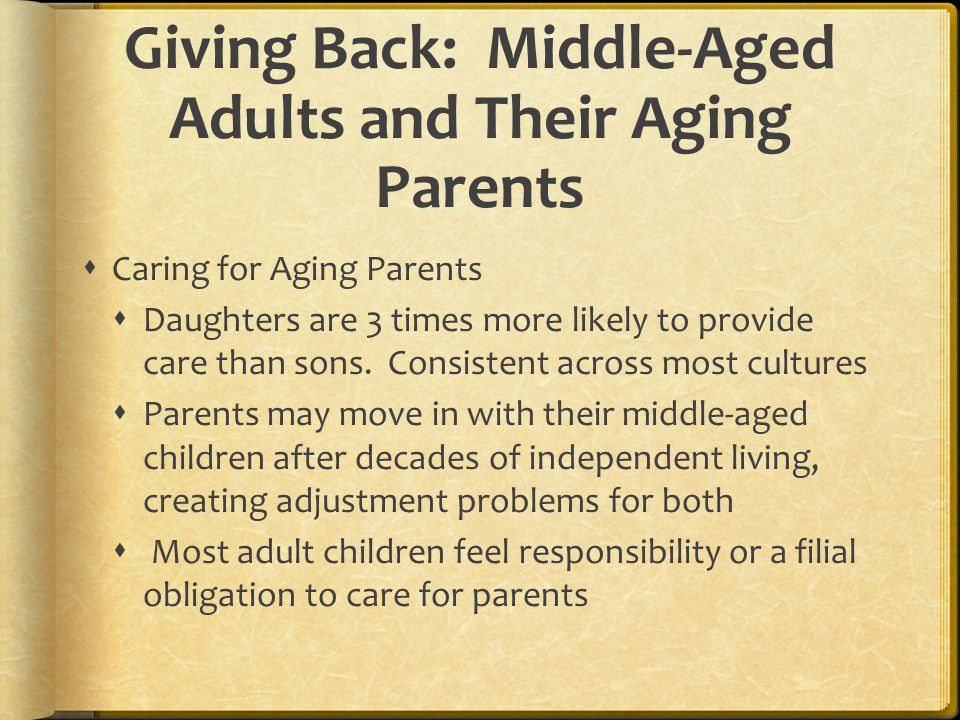 Giving Back: Middle-Aged Adults and Their Aging Parents  Caring for Aging Parents  Daughters are 3 times more likely to provide care than sons. Cons
