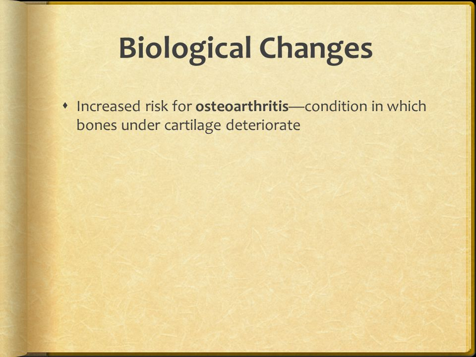 Biological Changes  Increased risk for osteoarthritis—condition in which bones under cartilage deteriorate