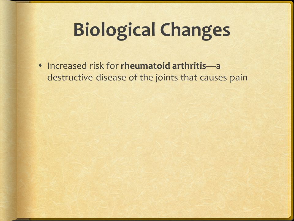 Biological Changes  Increased risk for rheumatoid arthritis—a destructive disease of the joints that causes pain