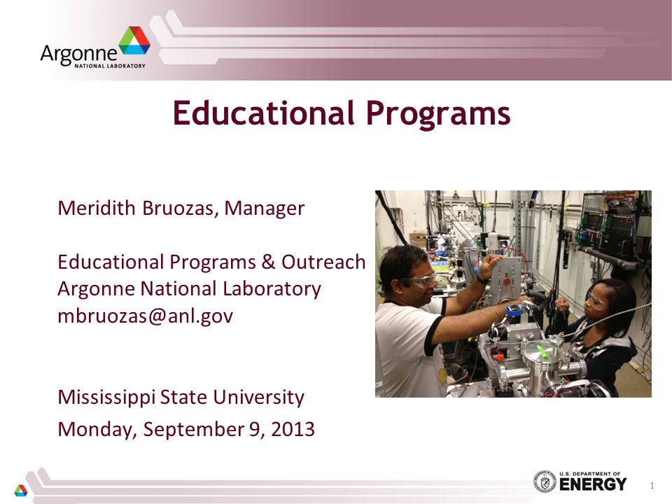 Educational Programs Meridith Bruozas, Manager Educational Programs & Outreach Argonne National Laboratory mbruozas@anl.gov Mississippi State University Monday, September 9, 2013 1