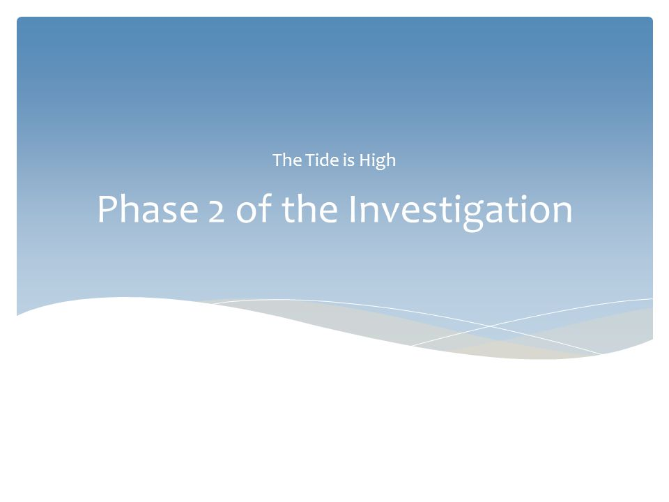 Phase 2 of the Investigation The Tide is High