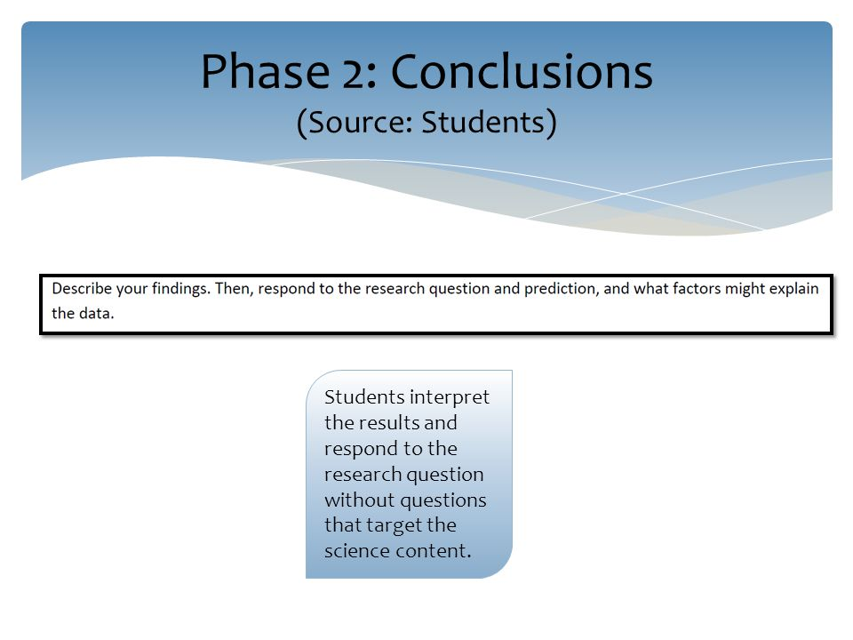 Phase 2: Conclusions (Source: Students) Students interpret the results and respond to the research question without questions that target the science content.